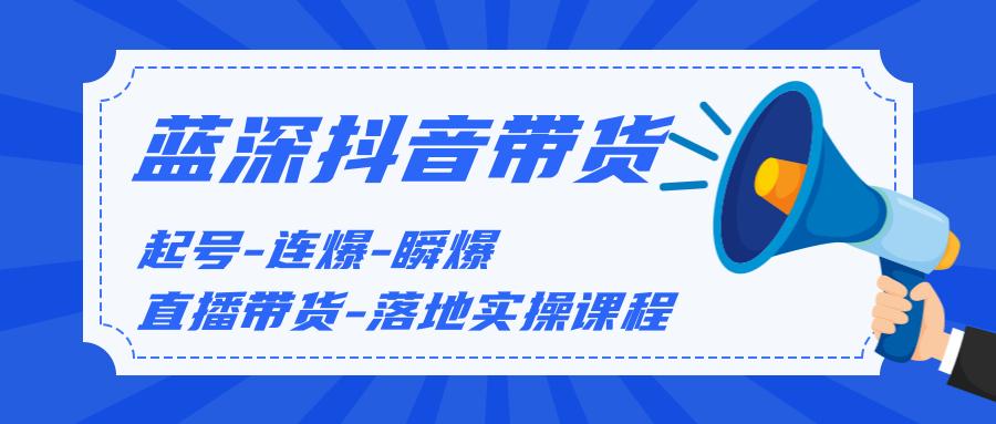 蓝深传媒2020抖音带货,起号-连爆-瞬爆-直播带货-落地实操课程(价值1980元)  第1张